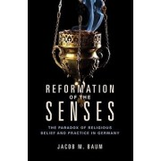 Reformation of the Senses: The Paradox of Religious Belief and Practice in Germany, Paperback/Jacob M. Baum