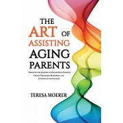 The Art of Assisting Aging Parents: Discover the Journey to Honor Your Parents, Create Treasured Memories, and Live Life to the Fullest, Paperback/Teresa Moerer
