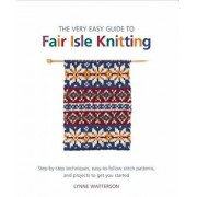 The Very Easy Guide to Fair Isle Knitting: Step-By-Step Techniques, Easy-To-Follow Stitch Patterns, and Projects to Get You Started, Paperback/Lynne Watterson