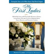 My First Ladies: Thirty Years as the White House Chief Floral Designer, Hardcover/Nancy Clarke