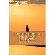 Como Un Hombre Piensa, Asi Es Su Vida (as a Man Thinketh) (Spanish Edition), Paperback/James Allen