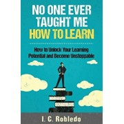 No One Ever Taught Me How to Learn: How to Unlock Your Learning Potential and Become Unstoppable, Paperback/I. C. Robledo