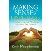 Making Sense of Mindfulness: Five Principals to Integrate Mindfulness Practice Into Your Daily Life, Paperback/Keith MacPherson