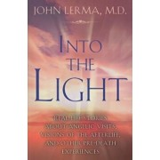 Into the Light: Real Life Stories about Angelic Visits, Visions of the Afterlife, and Other Pre-Death Experiences, Paperback/John Lerma