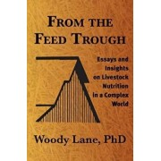 From the Feed Trough: Essays and Insights on Livestock Nutrition in a Complex World, Paperback/Woody Lane Ph. D.