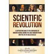 Scientific Revolution: A Captivating Guide to the Emergence of Modern Science During the Early Modern Period and the Life of Galileo Galilei, Paperback/Captivating History
