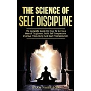 The Science of Self Discipline: The Complete Guide on How to Develop Mental Toughness, Build Self Compassion, Improve Productivity, and Beat Procrasti, Paperback/Ryan Harrison