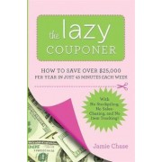 The Lazy Couponer: How to Save $25,000 Per Year in Just 45 Minutes Per Week with No Stockpiling, No Item Tracking, and No Sales Chasing!, Paperback