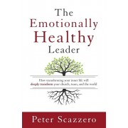 Emotionally Healthy Leader. How Transforming Your Inner Life Will Deeply Transform Your Church, Team, and the World, Paperback/Peter Scazzero