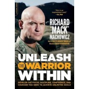 Unleash the Warrior Within: Develop the Focus, Discipline, Confidence, and Courage You Need to Achieve Unlimited Goals, Paperback