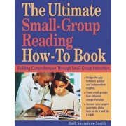 The Ultimate Small-Group Reading How-To Book: Building Comprehension Through Small-Group Instruction, Paperback/Gail Saunders-Smith