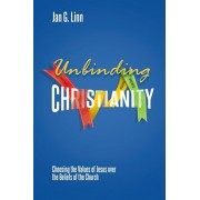 Unbinding Christianity: Choosing the Values of Jesus over the Beliefs of the Church, Paperback/Jan G. Linn