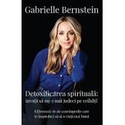 Detoxifierea spirituala: invata sa nu-I mai judeci pe ceilalti! Elibereaza-te de convingerile care te impiedica sa ai o viata mai buna/Gabrielle Bernstein