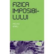 Fizica imposibilului. O explorare ştiinţifică a lumii fazerelor, câmpurilor de forţe, teleportării şi călătoriilor în timp