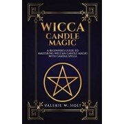 Wicca Candle Magic: A Beginner's Guide to Mastering Wiccan Candle Magic with Can, Paperback/Valerie W. Holt