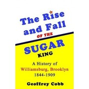 The Rise and Fall of the Sugar King: A History of Williamsburg, Brooklyn 1844-1909, Paperback/Geoffrey Owen Cobb