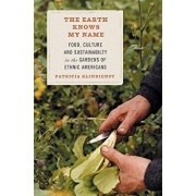 The Earth Knows My Name: Food, Culture, and Sustainability in the Gardens of Ethnic Americans, Paperback/Patricia Klindienst