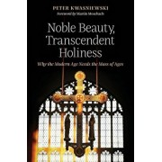 Noble Beauty, Transcendent Holiness: Why the Modern Age Needs the Mass of Ages, Paperback/Peter Kwasniewski