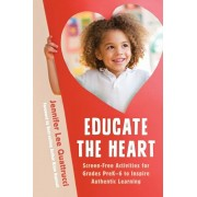 Educate the Heart: Screen-Free Activities for Grades Prek-6 to Inspire Authentic Learning, Paperback/Jennifer Lee Quattrucci