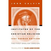 Institutes of the Christian Religion: The First English Version of the 1541 French Edition, Paperback/John Calvin