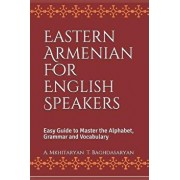 Eastern Armenian for English Speakers: Easy Guide to Master the Alphabet, Grammar and Vocabulary, Paperback/T. Baghdasaryan