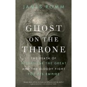Ghost on the Throne: The Death of Alexander the Great and the Bloody Fight for His Empire, Paperback/James Romm