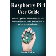 Raspberry Pi 4 User Guide: The New Updated Guide to Master the New Raspberry Pi 4 and Make, Build, or Hack a Variety of Amazing Projects, Paperback/Sam O. Collins