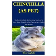 Chinchilla As Pet: The Complete Guide On Everything You Need To Know About Chinchilla As Pet, Training, Care, Feeding And Behavior, Paperback/Oliver Japheth