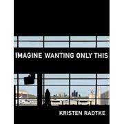 Imagine Wanting Only This, Hardcover/Kristen Radtke