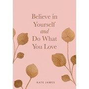 Believe in Yourself and Do What You Love, Hardcover/Kate James