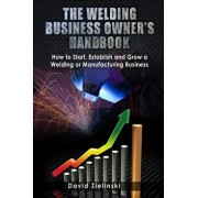 The Welding Business Owner's Hand Book: How to Start, Establish and Grow a Welding or Manufacturing Business, Paperback/David Zielinski