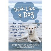 Think Like a Dog: How Dogs Teach Us to Be Happy in Life and Successful at Work, Paperback/Scott MacDonald