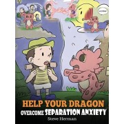 Help Your Dragon Overcome Separation Anxiety: A Cute Children's Story to Teach Kids How to Cope with Different Kinds of Separation Anxiety, Loneliness, Hardcover/Steve Herman