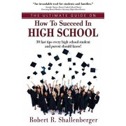The Ultimate Guide on How to Succeed in High School: 30 Fast Tips Every High School and Their Parents Should Know, Paperback/Robert R. Shallenberger