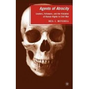 Agents of Atrocity - Leaders, Followers, and the Violation of Human Rights in Civil War (Mitchell Neil J.)(Paperback) (9780230619029)