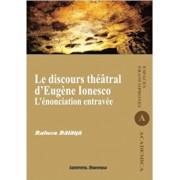 Le discours theatral d'Eugene Ionesco. L'enonciation entravee/Raluca Balaita