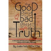 The Good Guy, the Bad Guy, and the Ugly Truth: A Relationship Self-Help Book for Both Men and Women Hoping to Find Healthy Relationships, Paperback/Lmsw Csw Nutt Justin