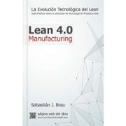 Lean Manufacturing 4.0: La Evoluci n Tecnol gica del Lean - Gu a Pr ctica Sobre La Correcta Utilizaci n de Tecnolog a En Proyectos Lean, Paperback/D. Sebastian Jose Brau Febrer