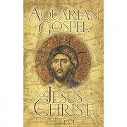 The Aquarian Gospel of Jesus the Christ: The Philosophic and Practical Basis of the Church Universal and World Religion of the Aquarian Age; Transcrib, Paperback/Levi H. Dowling