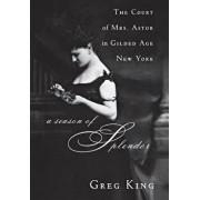 A Season of Splendor: The Court of Mrs. Astor in Gilded Age New York, Paperback/Greg King