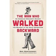 The Man Who Walked Backward: An American Dreamer's Search for Meaning in the Great Depression, Hardcover/Ben Montgomery
