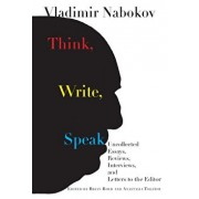 Think, Write, Speak: Uncollected Essays, Reviews, Interviews, and Letters to the Editor, Hardcover/Vladimir Nabokov