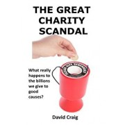 The Great Charity Scandal: What Really Happens to the Billions We Give to Good Causes?, Paperback/MR David Craig