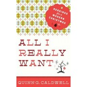 All I Really Want: Readings for a Modern Christmas, Paperback/Quinn G. Caldwell