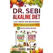 Dr. Sebi Alkaline Diet: 2 in 1 book For Beginners! A Natural Approach & Healthy Dieting Guide + Complete Cookbook Of Alkaline - Friendly Recip, Paperback/Carol Brown
