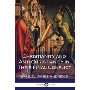 Christianity and Anti-Christianity in Their Final Conflict, Paperback/Samuel James Andrews