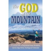 The God of the Mountain: A Collection of Inspirational Poems, Revelations, Quotes, Songs, Stories, Teachings and Testimonies