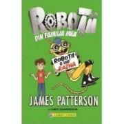 Robotii din familia mea. Vol. 2 Robotii o iau razna - James Patterson Chris Grabenstein