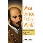 What Do You Really Want': St. Ignatius Loyola and the Art of Discernment, Paperback/Jim Manney
