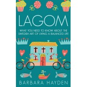 Lagom: What You Need to Know About the Swedish Art of Living a Balanced Life, Hardcover/Barbara Hayden
